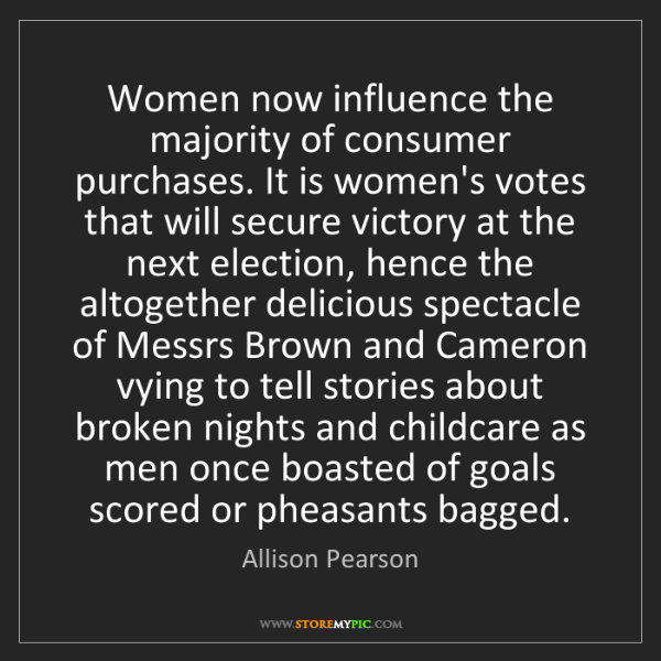 Allison Pearson: Women now influence the majority of consumer purchases....