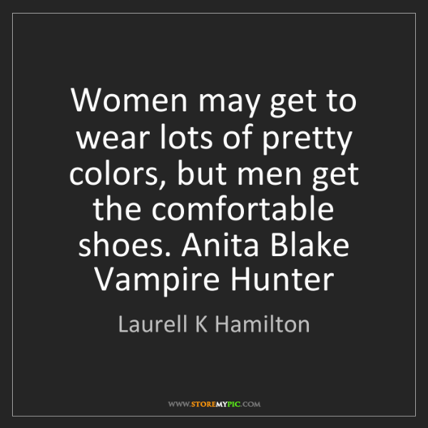 Laurell K Hamilton: Women may get to wear lots of pretty colors, but men...