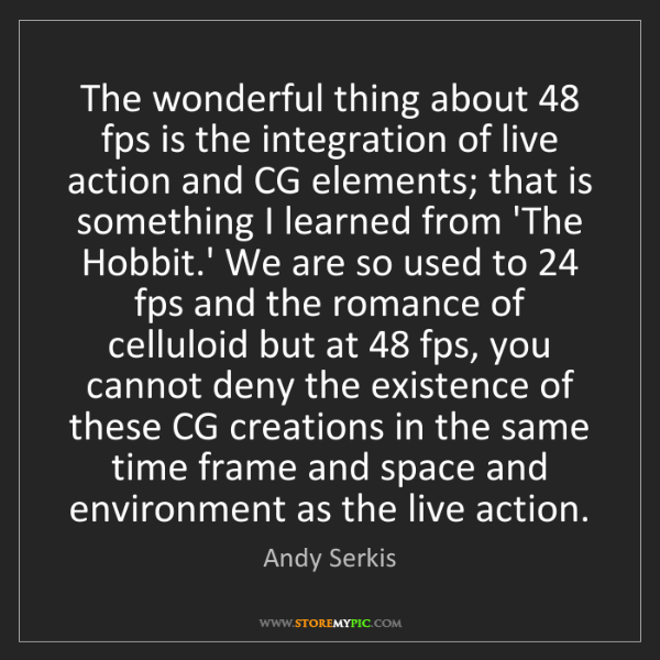 Andy Serkis: The wonderful thing about 48 fps is the integration of...