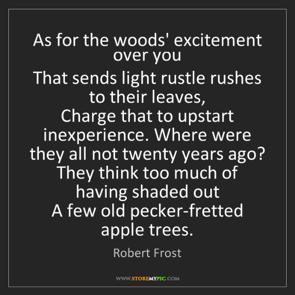 Robert Frost: As for the woods' excitement over you   That sends light...
