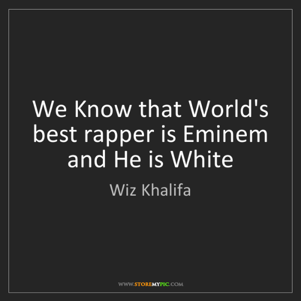 Wiz Khalifa: We Know that World's best rapper is Eminem and He is...