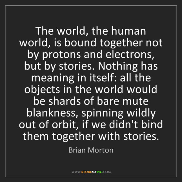 Brian Morton: The world, the human world, is bound together not by...