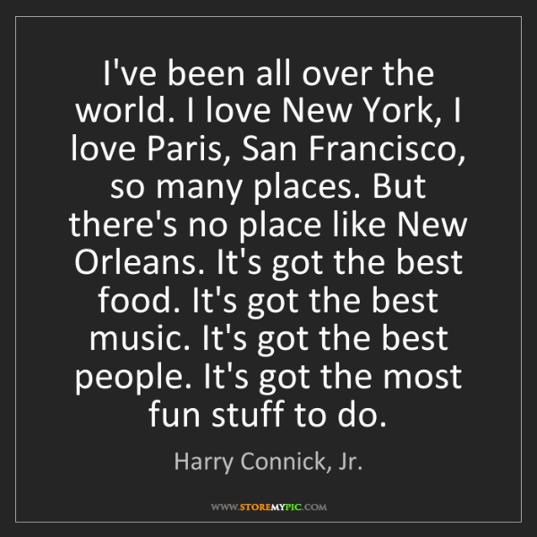 Harry Connick, Jr.: I've been all over the world. I love New York, I love...