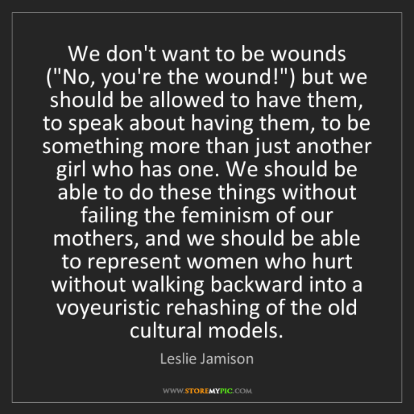 """Leslie Jamison: We don't want to be wounds (""""No, you're the wound!"""")..."""