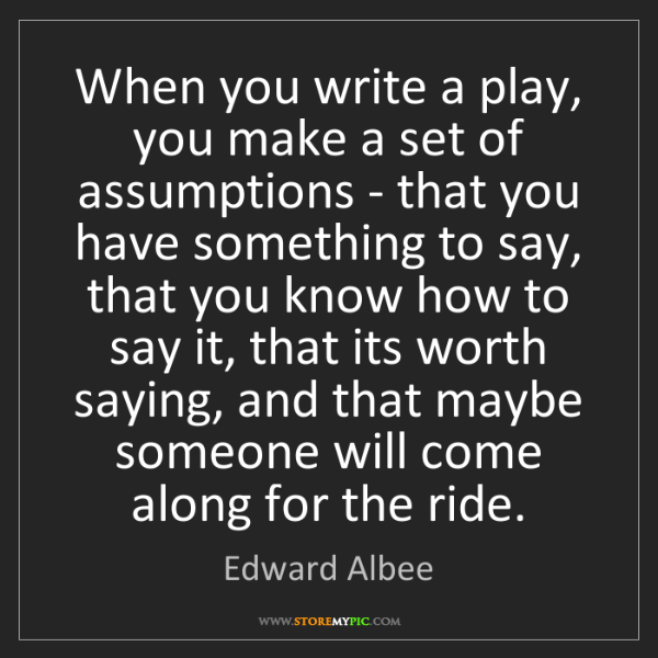 Edward Albee: When you write a play, you make a set of assumptions...