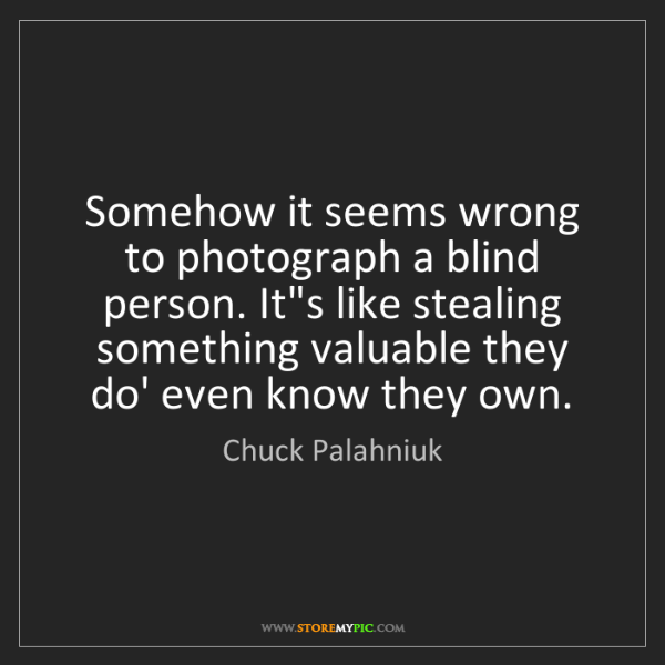 Chuck Palahniuk: Somehow it seems wrong to photograph a blind person....