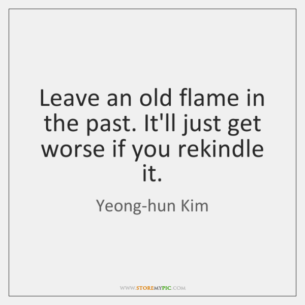 Leave an old flame in the past. It'll just get worse if ...