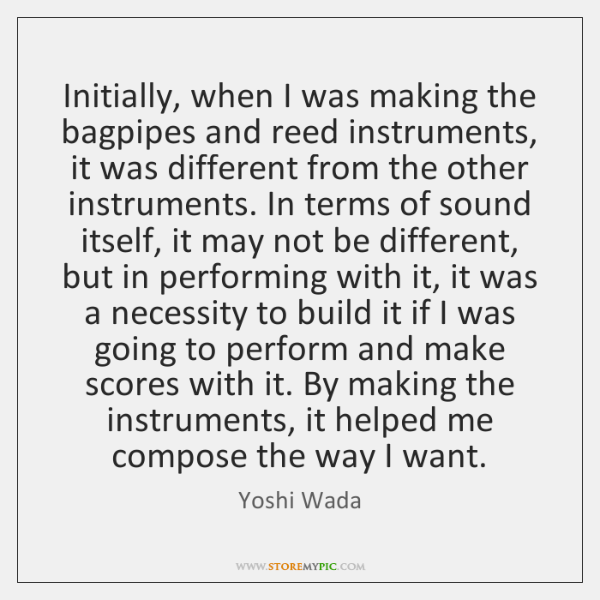 Initially, when I was making the bagpipes and reed instruments, it was ...