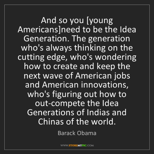 Barack Obama: And so you [young Americans]need to be the Idea Generation....