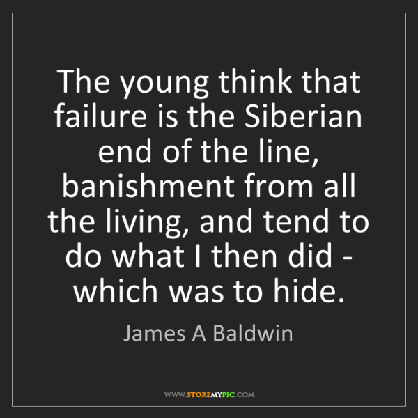 James A Baldwin: The young think that failure is the Siberian end of the...