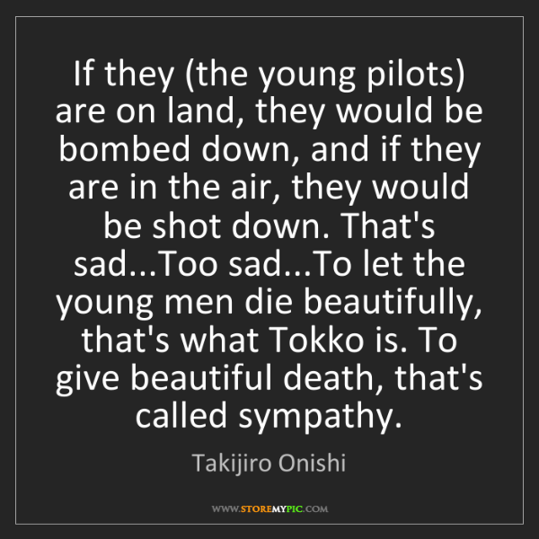 Takijiro Onishi: If they (the young pilots) are on land, they would be...