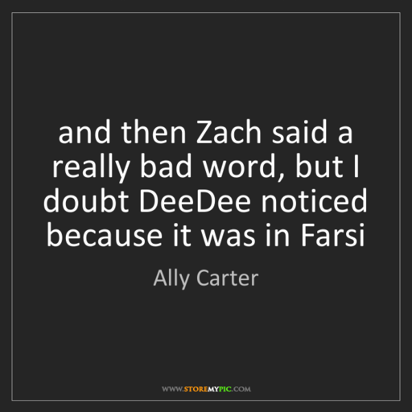 Ally Carter: and then Zach said a really bad word, but I doubt DeeDee...