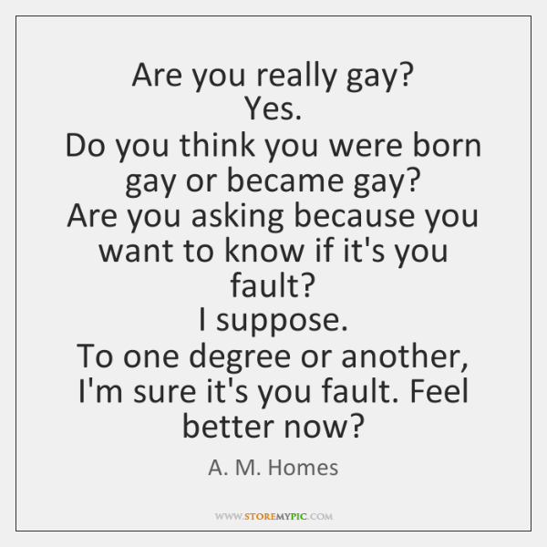 Are you really gay?   Yes.   Do you think you were born gay ...