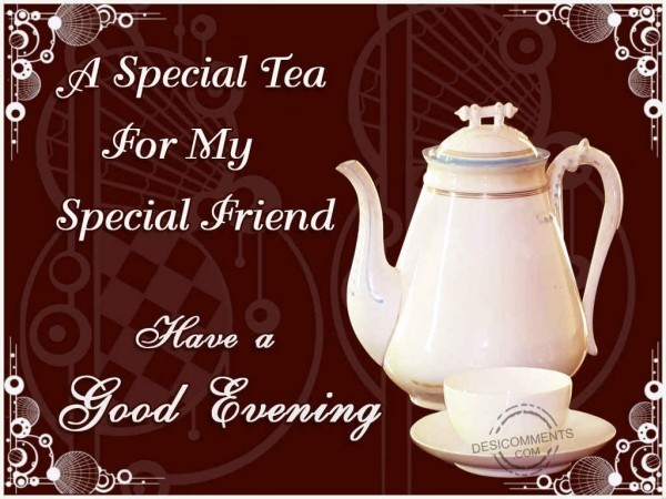 A special tea for my special friend have a good evening