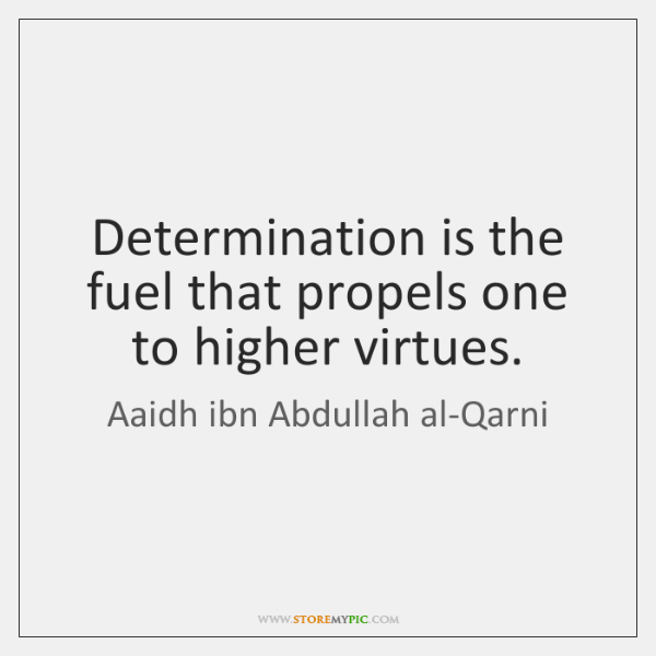 Determination is the fuel that propels one to higher virtues.