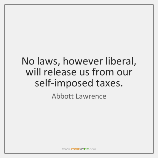 No laws, however liberal, will release us from our self-imposed taxes.