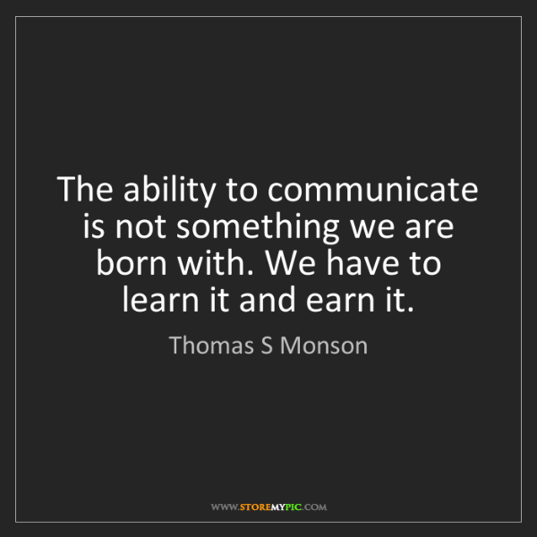 Thomas S Monson: The ability to communicate is not something we are born...
