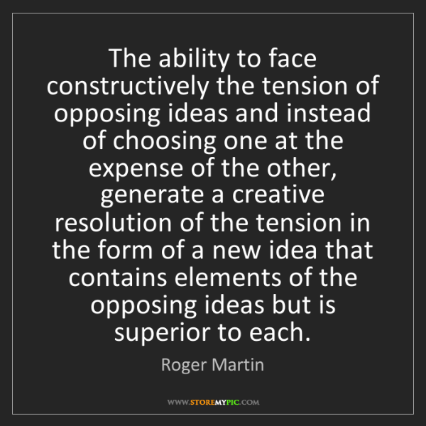 Roger Martin: The ability to face constructively the tension of opposing...