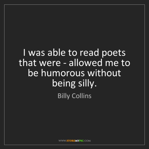 Billy Collins: I was able to read poets that were - allowed me to be...