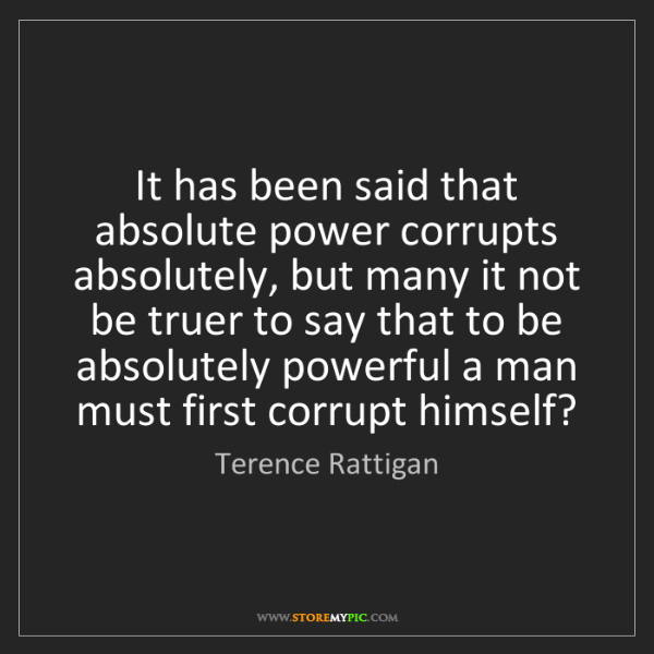 Terence Rattigan: It has been said that absolute power corrupts absolutely,...