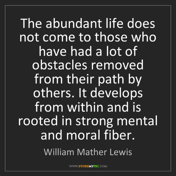 William Mather Lewis: The abundant life does not come to those who have had...