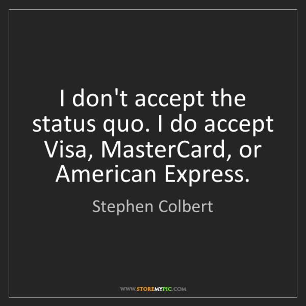 Stephen Colbert: I don't accept the status quo. I do accept Visa, MasterCard,...