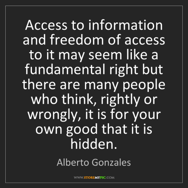 Alberto Gonzales: Access to information and freedom of access to it may...