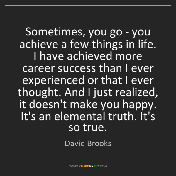 David Brooks: Sometimes, you go - you achieve a few things in life....