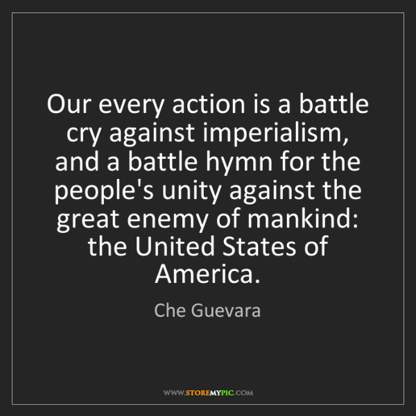 Che Guevara: Our every action is a battle cry against imperialism,...