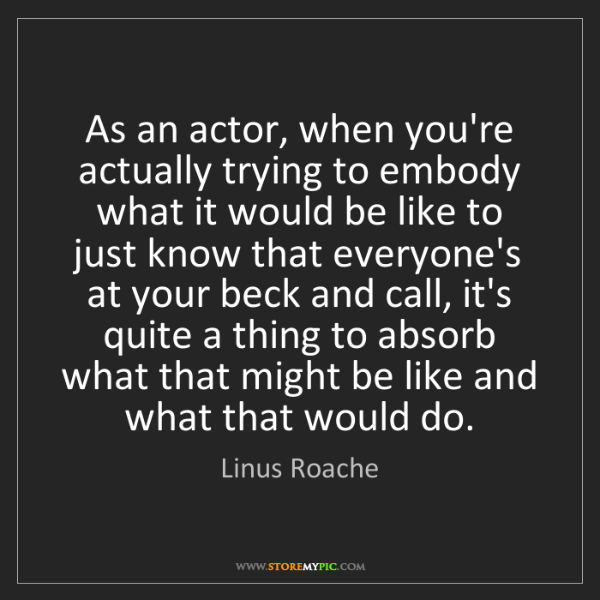 Linus Roache: As an actor, when you're actually trying to embody what...