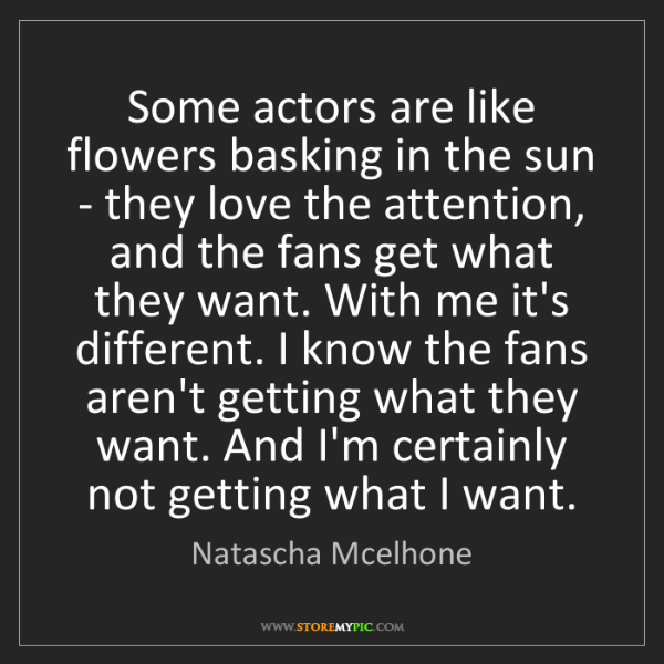 Natascha Mcelhone: Some actors are like flowers basking in the sun - they...