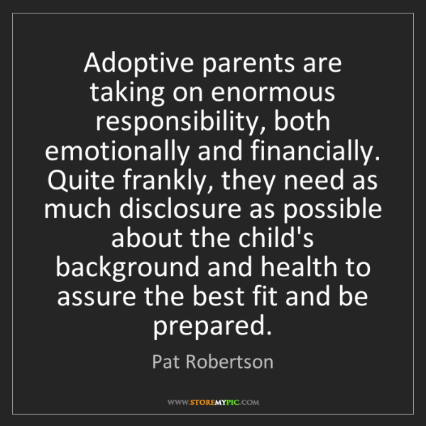 Pat Robertson: Adoptive parents are taking on enormous responsibility,...