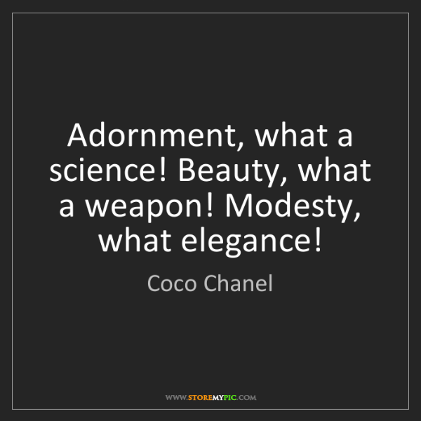 Coco Chanel: Adornment, what a science! Beauty, what a weapon! Modesty,...