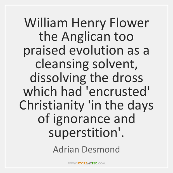 William Henry Flower the Anglican too praised evolution as a cleansing solvent, ...