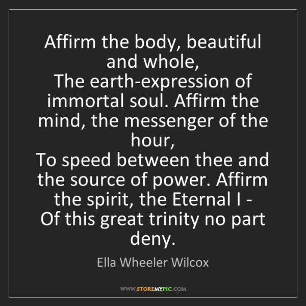 Ella Wheeler Wilcox: Affirm the body, beautiful and whole,   The earth-expression...