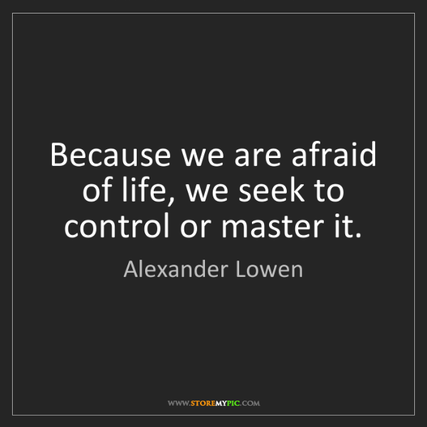 Alexander Lowen: Because we are afraid of life, we seek to control or...