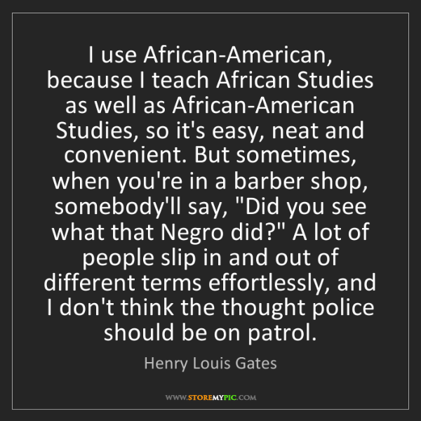 Henry Louis Gates: I use African-American, because I teach African Studies...