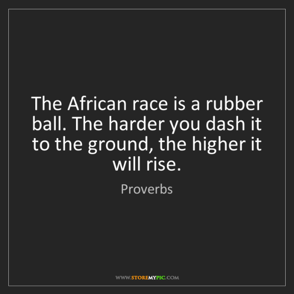 Proverbs: The African race is a rubber ball. The harder you dash...
