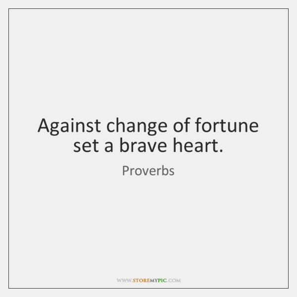 Against change of fortune set a brave heart.