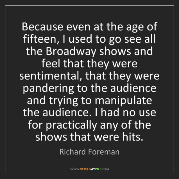 Richard Foreman: Because even at the age of fifteen, I used to go see...