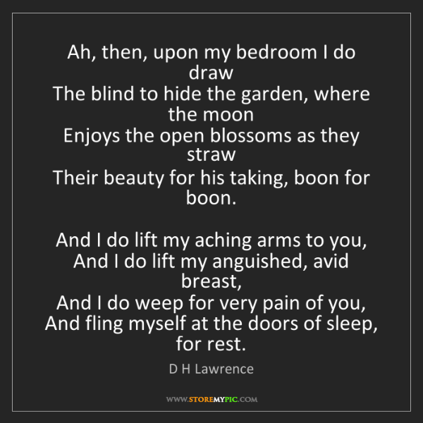 D H Lawrence: Ah, then, upon my bedroom I do draw   The blind to hide...