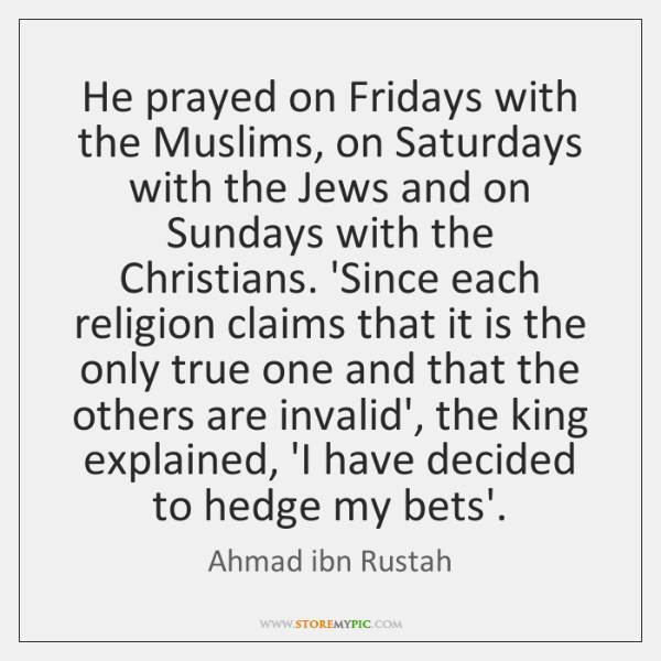 He prayed on Fridays with the Muslims, on Saturdays with the Jews ...
