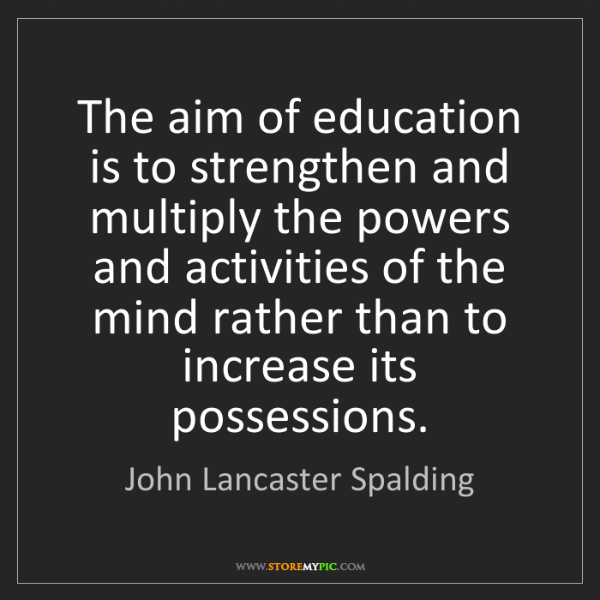 John Lancaster Spalding: The aim of education is to strengthen and multiply the...
