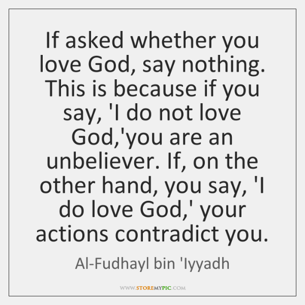 If asked whether you love God, say nothing. This is because if ...