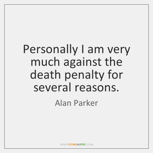 Personally I am very much against the death penalty for several reasons.