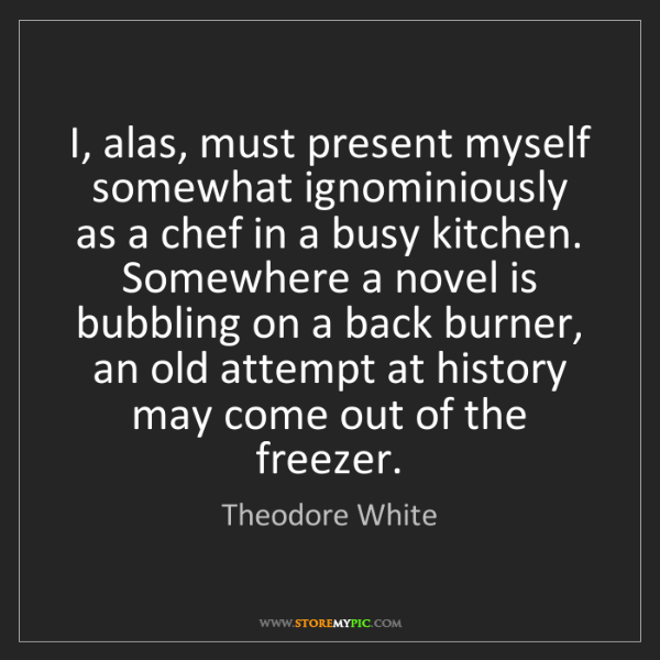 Theodore White: I, alas, must present myself somewhat ignominiously as...