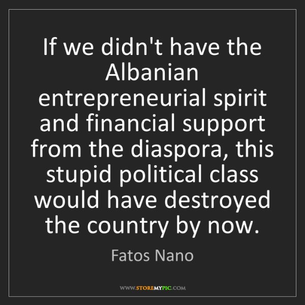 Fatos Nano: If we didn't have the Albanian entrepreneurial spirit...