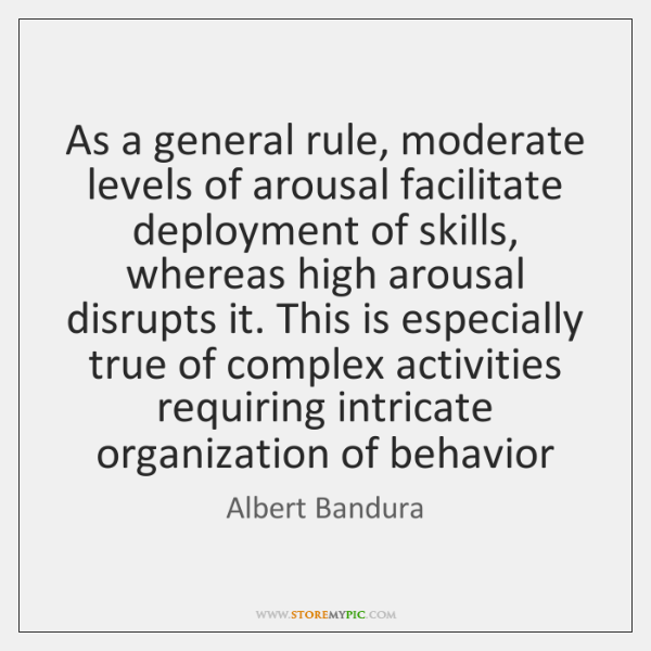 As a general rule, moderate levels of arousal facilitate deployment of skills, ...