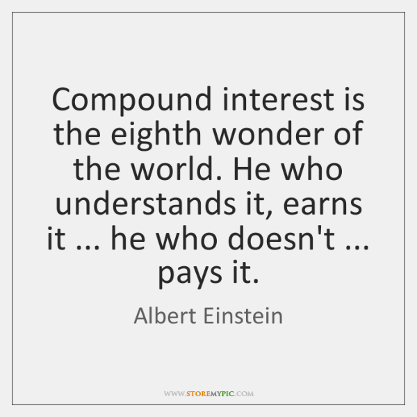 Compound Interest Is The Eighth Wonder Of The World He Who