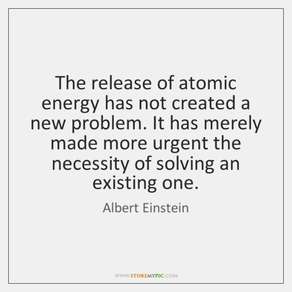 The release of atomic energy has not created a new problem. It ...